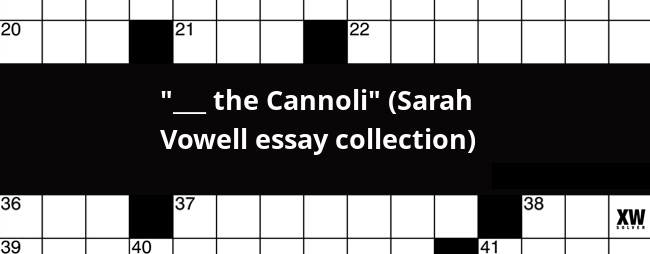 The Cannoli Sarah Vowell Essay Collection Crossword Clue